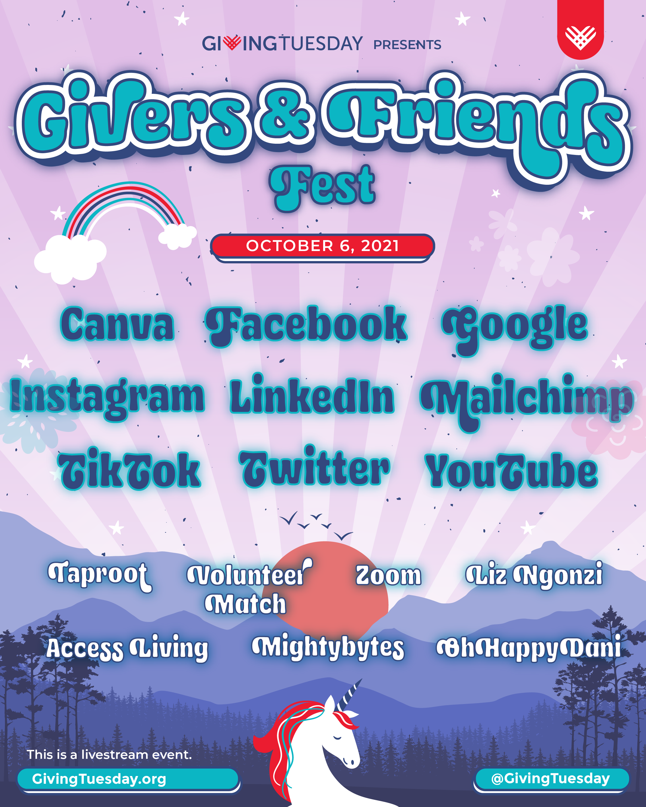 """A concert style poster. The background is pink with purple mountains below and evergreen trees. A majestic unicorn peeks up from the bottom edge. The text reads: """"GivingTuesday presents: Givers and Friends Fest--- Canva, Facebook, Google, Instagram, LinkedIn, Mailchimp, TikTok, Twitter, YouTube -- Taproot, VolunteerMatch, Zoom, Liz Ngonzi, Access Living, Mightybytes, the GivingTuesday team. This is a livestream event @ GivingTuesday.org and all of GivingTueday's social media channels"""""""